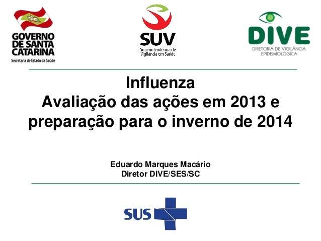 Influenza Avaliação das ações em 2013 e preparação para o inverno de 2014 Eduardo Marques Macário Diretor DIVE/SES/SC