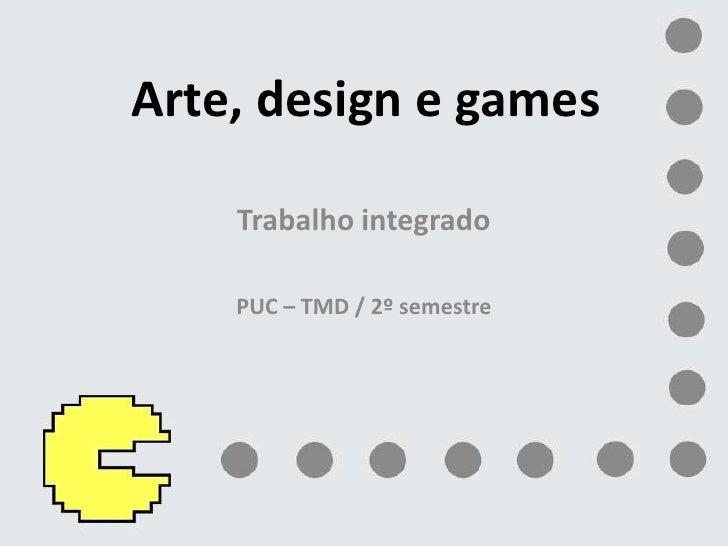 Arte, design e games<br />Trabalho integrado<br />PUC – TMD / 2º semestre<br />