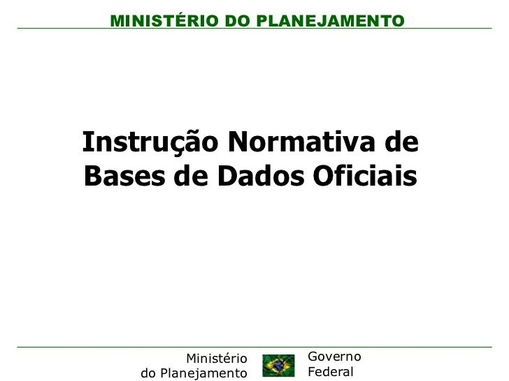 MINISTÉRIO DO PLANEJAMENTOInstrução Normativa deBases de Dados Oficiais          Ministério   Governo   do Planejamento   ...