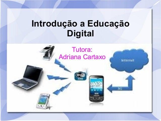 Introdução a Educação        Digital         Tutora:     Adriana Cartaxo