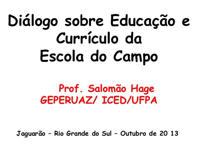 Diálogo sobre Educação e Currículo da Escola do Campo Prof. Salomão Hage GEPERUAZ/ ICED/UFPA Jaguarão – Rio Grande do Sul ...