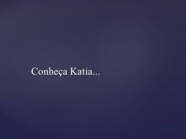 Conheça Katia...