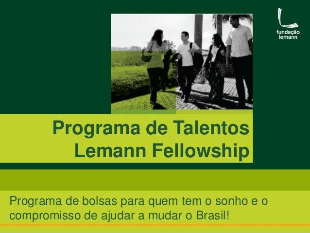 Programa de Talentos Lemann Fellowship Programa de bolsas para quem tem o sonho e o compromisso de ajudar a mudar o Brasil...