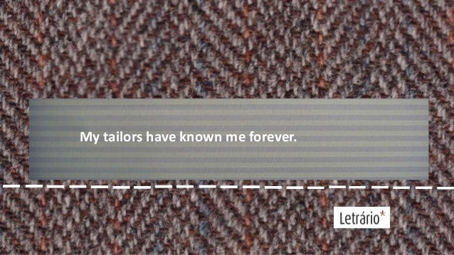 My tailors have known me forever.
