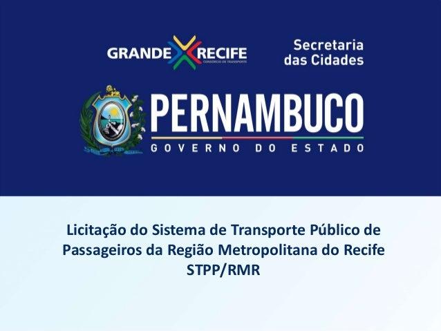 LICITAÇÃO DO STPP/RMR  Licitação do Sistema de Transporte Público de Programa Metropolitana Passageiros da RegiãoEstadual ...