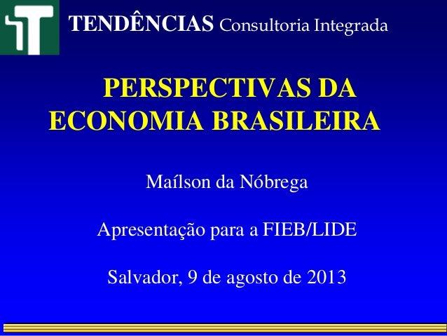 PERSPECTIVAS DA ECONOMIA BRASILEIRA Maílson da Nóbrega Apresentação para a FIEB/LIDE Salvador, 9 de agosto de 2013 TENDÊNC...