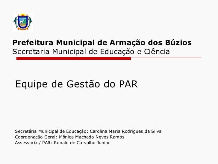 Prefeitura Municipal de Armação dos Búzios   Secretaria Municipal de Educação e Ciência Equipe de Gestão do PAR Secretár...