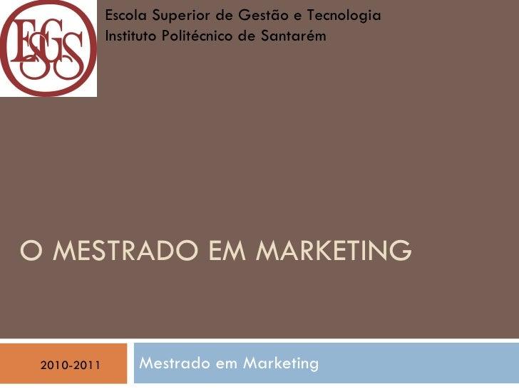 O MESTRADO EM MARKETING   Mestrado em Marketing  2010-2011 Escola Superior de Gestão e Tecnologia  Instituto Politécnico d...