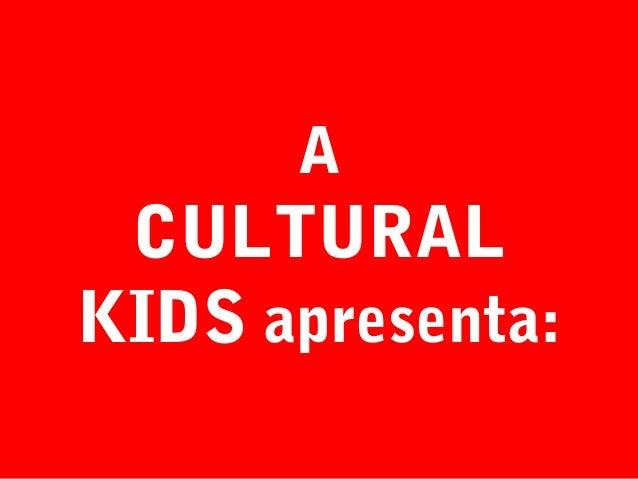 A  CULTURAL KIDS apresenta: