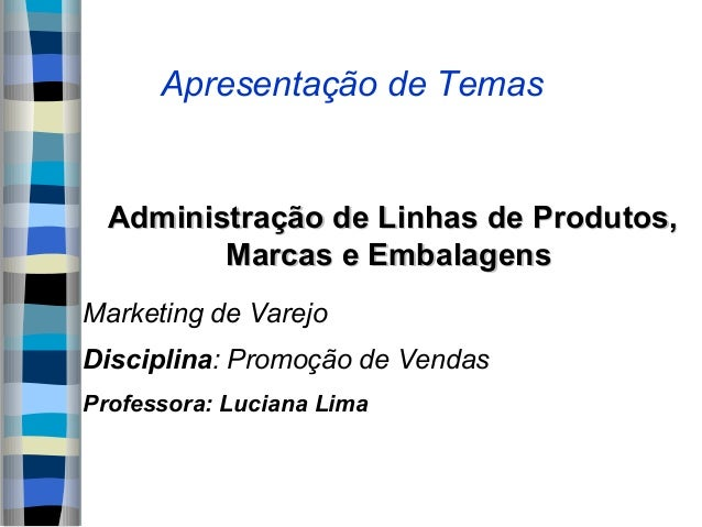 Apresentação de Temas  Administração de Linhas de Produtos,         Marcas e EmbalagensMarketing de VarejoDisciplina: Prom...