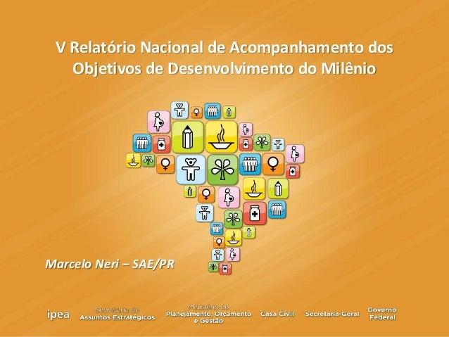 V Relatório Nacional de Acompanhamento dos Objetivos de Desenvolvimento do Milênio Marcelo Neri – SAE/PR
