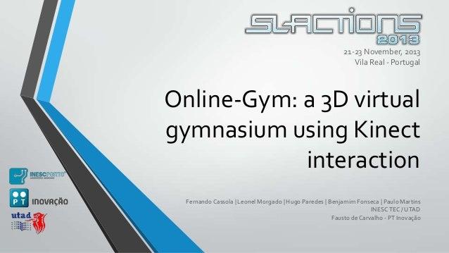 21-23 November, 2013 Vila Real - Portugal  Online-Gym: a 3D virtual gymnasium using Kinect interaction Fernando Cassola | ...