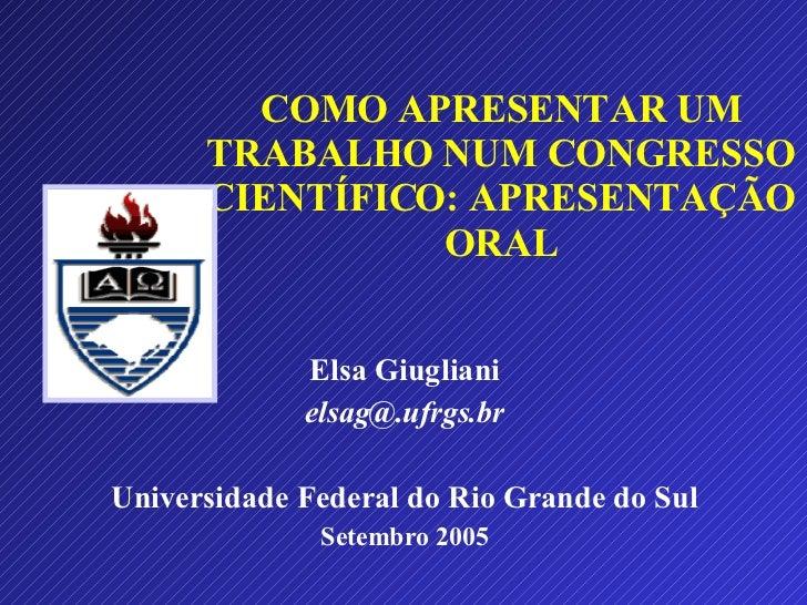 COMO APRESENTAR UM TRABALHO NUM CONGRESSO CIENTÍFICO: APRESENTAÇÃO ORAL Elsa Giugliani [email_address] Universidade Federa...