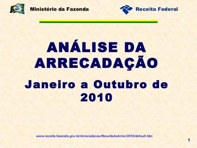 1 Receita Federal ANÁLISE DA ARRECADAÇÃO Janeiro a Outubro de 2010 Ministério da Fazenda www.receita.fazenda.gov.br/Arreca...