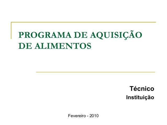 PROGRAMA DE AQUISIÇÃO DE ALIMENTOS  Técnico Instituição Fevereiro - 2010