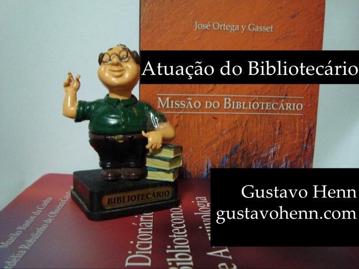 Atuação do Bibliotecário                Gustavo Henn         gustavohenn.com