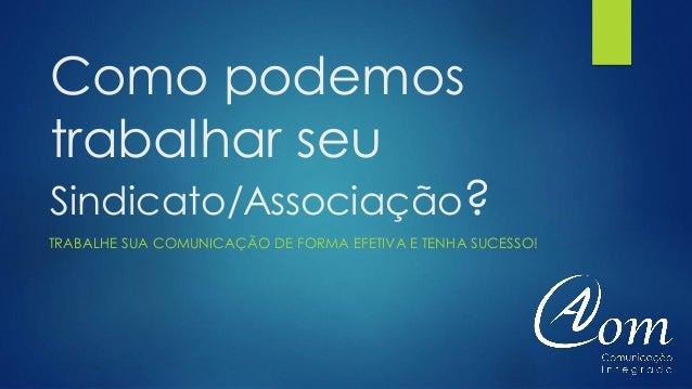 Como podemos trabalhar seu Sindicato/Associação? TRABALHE SUA COMUNICAÇÃO DE FORMA EFETIVA E TENHA SUCESSO!