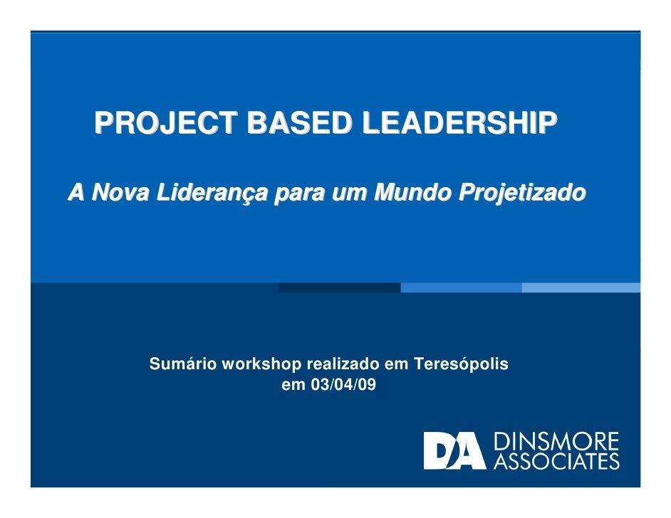 PROJECT BASED LEADERSHIP  A Nova Liderança para um Mundo Projetizado           Sumário workshop realizado em Teresópolis  ...