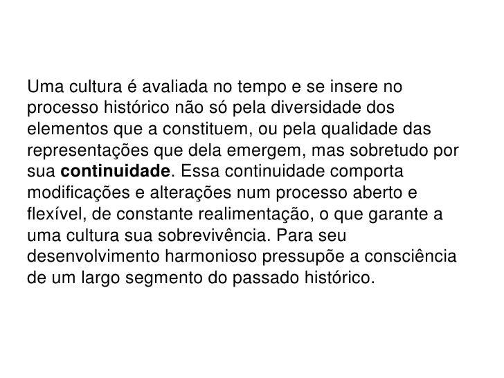 Uma cultura é avaliada no tempo e se insere no processo histórico não só pela diversidade dos elementos que a constituem, ...
