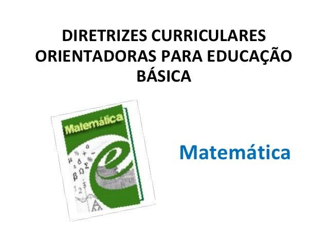 DIRETRIZES CURRICULARESORIENTADORAS PARA EDUCAÇÃO            BÁSICA              Matemática
