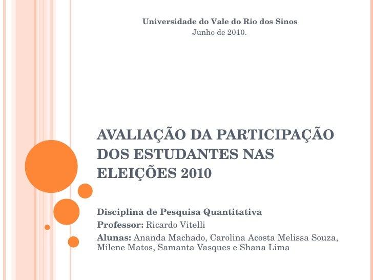 AVALIAÇÃO DA PARTICIPAÇÃO DOS ESTUDANTES NAS ELEIÇÕES 2010 Disciplina de Pesquisa Quantitativa Professor:  Ricardo Vitelli...