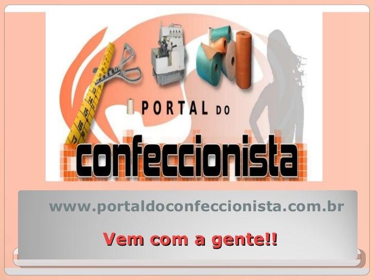 Vem com a gente!! www.portaldoconfeccionista.com.br