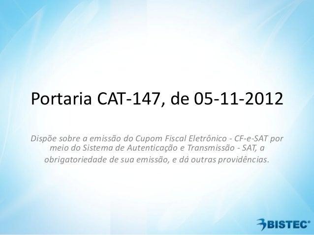 Portaria CAT-147, de 05-11-2012Dispõe sobre a emissão do Cupom Fiscal Eletrônico - CF-e-SAT pormeio do Sistema de Autentic...