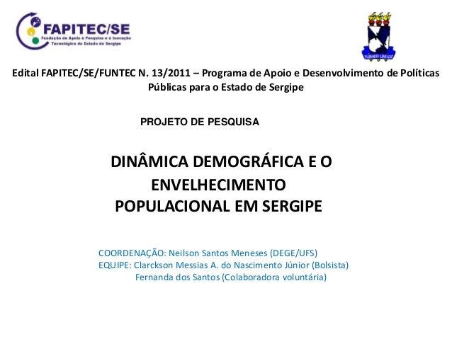 DINÂMICA DEMOGRÁFICA E O ENVELHECIMENTO POPULACIONAL EM SERGIPE Edital FAPITEC/SE/FUNTEC N. 13/2011 – Programa de Apoio e ...