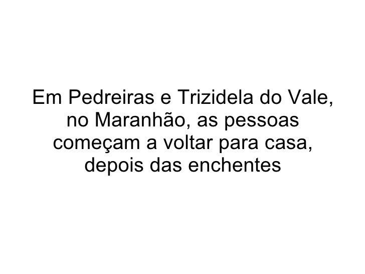 Em Pedreiras e Trizidela do Vale, no Maranhão, as pessoas começam a voltar para casa, depois das enchentes