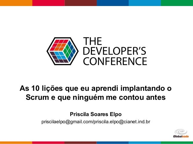 Globalcode – Open4education As 10 lições que eu aprendi implantando o Scrum e que ninguém me contou antes Priscila Soares ...