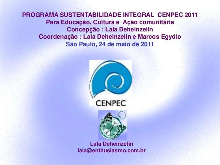 PROGRAMA SUSTENTABILIDADE INTEGRAL  CENPEC 2011<br />Para Educação, Cultura e  Ação comunitária<br />Concepção : Lala Dehe...