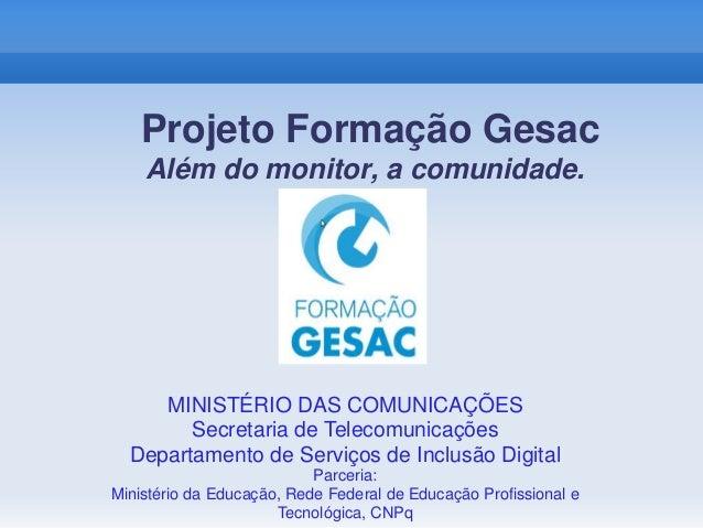 Projeto Formação Gesac Além do monitor, a comunidade. MINISTÉRIO DAS COMUNICAÇÕES Secretaria de Telecomunicações Departame...