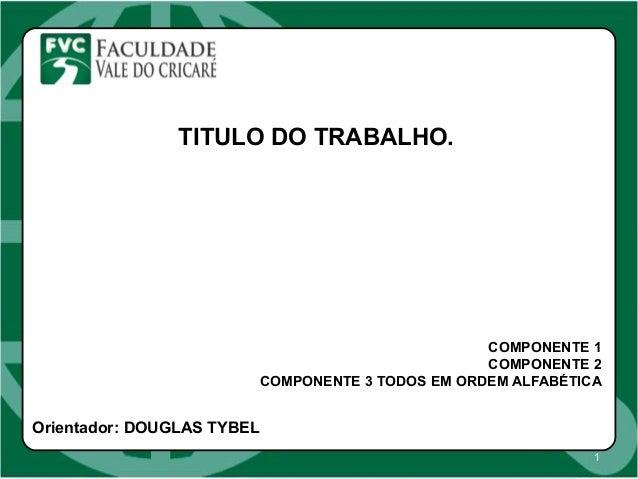 1 TITULO DO TRABALHO. COMPONENTE 1 COMPONENTE 2 COMPONENTE 3 TODOS EM ORDEM ALFABÉTICA Orientador: DOUGLAS TYBEL