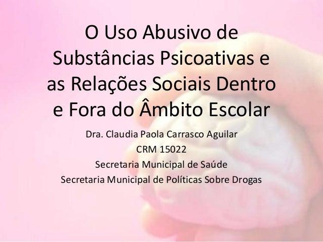 O Uso Abusivo de Substâncias Psicoativas e as Relações Sociais Dentro e Fora do Âmbito Escolar Dra. Claudia Paola Carrasco...
