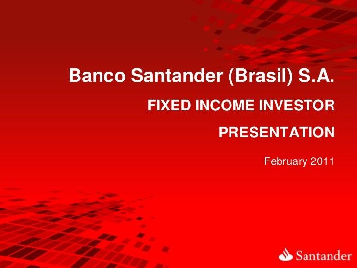 Banco Santander (Brasil) S.A.        FIXED INCOME INVESTOR                PRESENTATION                     February 2011