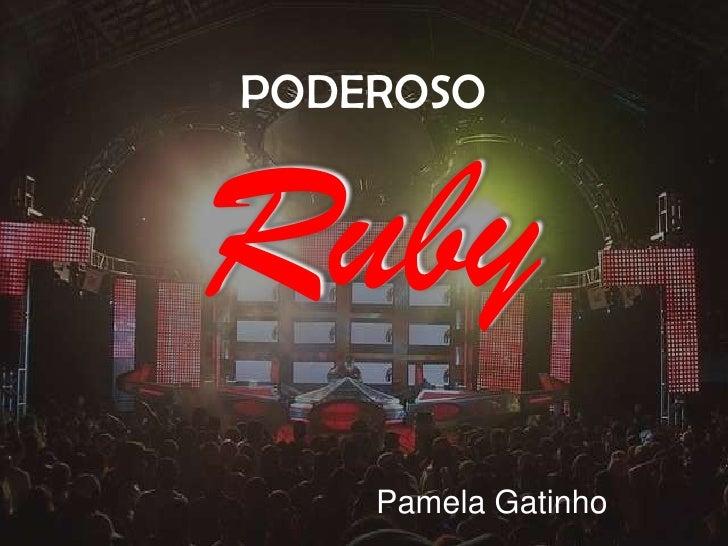 PODEROSO<br />Ruby<br />Pamela Gatinho<br />