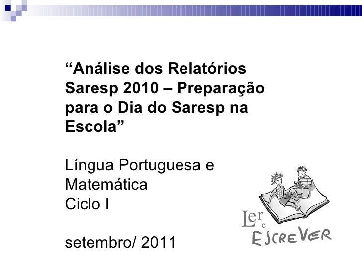 """"""" Análise dos Relatórios Saresp 2010 – Preparação para o Dia do Saresp na Escola"""" Língua Portuguesa e Matemática Ciclo I s..."""