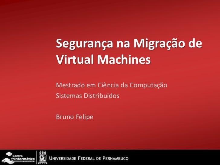 Segurança na Migração de Virtual Machines<br />Mestrado em Ciência da Computação<br />Sistemas Distribuídos<br />Bruno Fel...