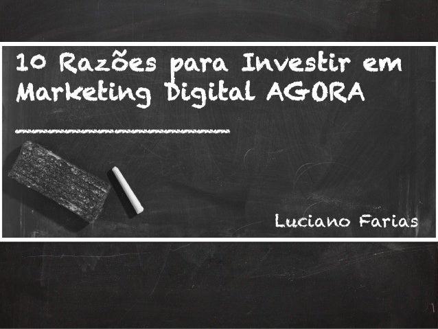 10 Razões para Investir em Marketing Digital AGORA _____________ Luciano Farias