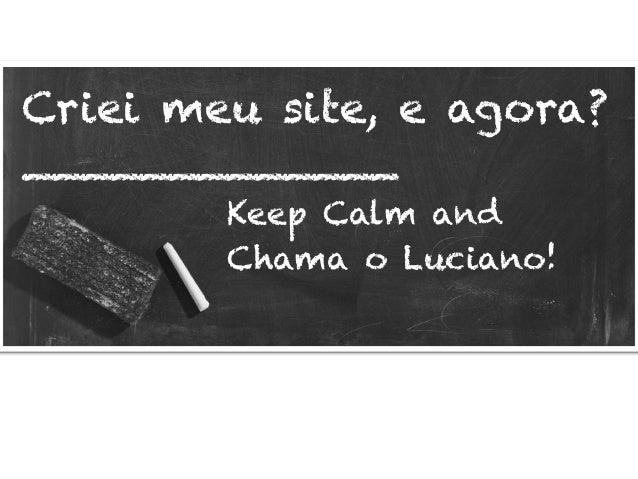 Criei meu site, e agora? _____________ Keep Calm and Chama o Luciano!