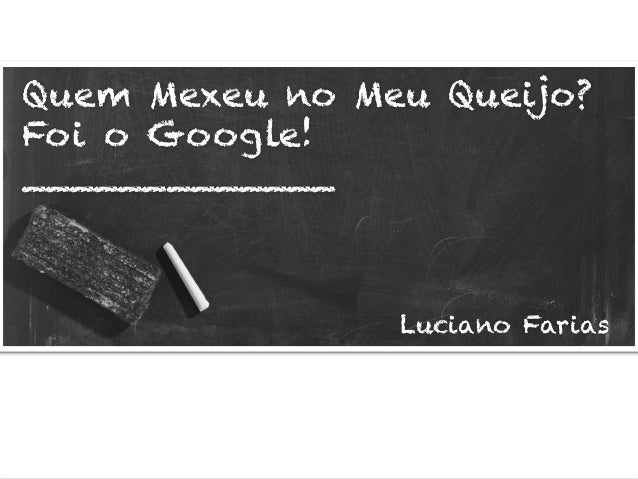 Quem Mexeu no Meu Queijo? Foi o Google! _____________ Luciano Farias