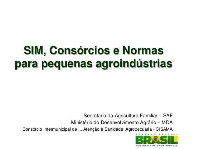 SIM, Consórcios e Normas para pequenas agroindústrias Secretaria da Agricultura Familiar – SAF Ministério do Desenvolvimen...