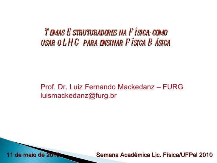 Temas Estruturadores na Física: como usar o LHC para ensinar Física Básica Prof. Dr. Luiz Fernando Mackedanz – FURG [email...