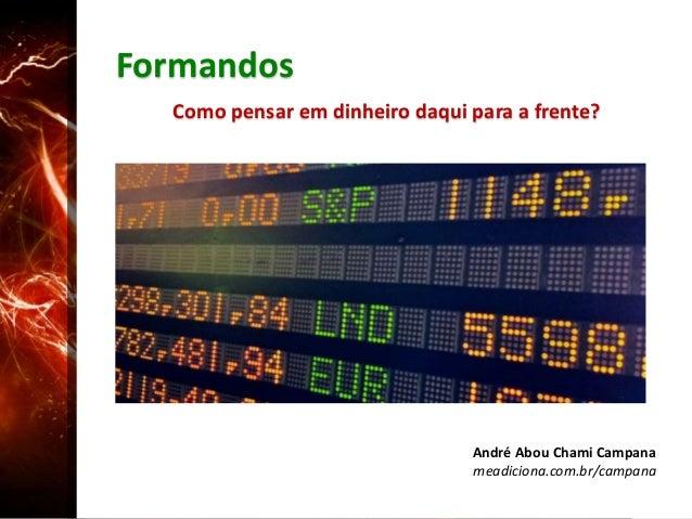Formandos Como pensar em dinheiro daqui para a frente? André Abou Chami Campana meadiciona.com.br/campana