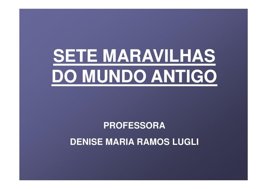 SETE MARAVILHAS DO MUNDO ANTIGO         PROFESSORA  DENISE MARIA RAMOS LUGLI