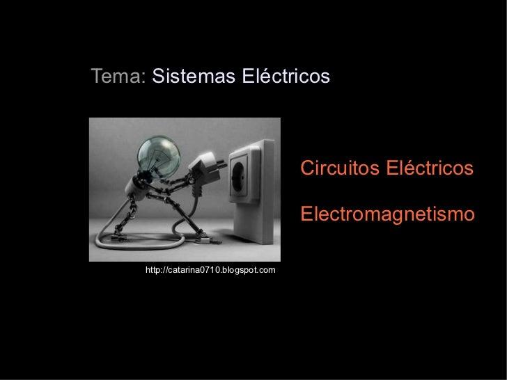 Tema:  Sistemas Eléctricos Circuitos Eléctricos Electromagnetismo http://catarina0710.blogspot.com