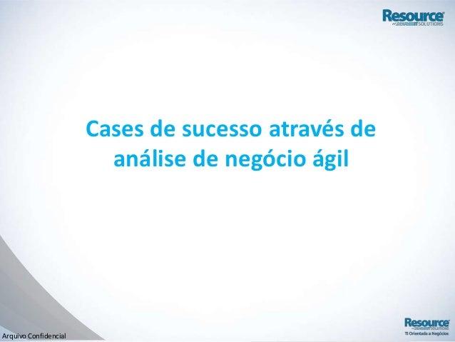 Arquivo ConfidencialCases de sucesso através deanálise de negócio ágil
