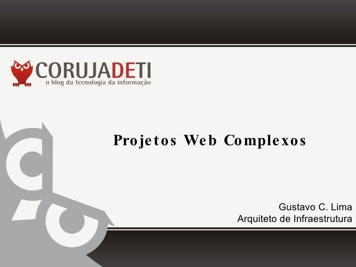 Projetos Web Complexos Gustavo C. Lima Arquiteto de Infraestrutura