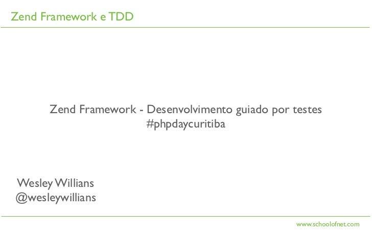 Zend Framework e TDD      Zend Framework - Desenvolvimento guiado por testes                       #phpdaycuritibaWesley W...