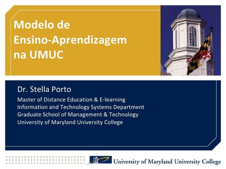 Modelo de Ensino-Aprendizagemna UMUC<br />Dr. Stella Porto<br />Master of Distance Education & E-learningInformation and T...